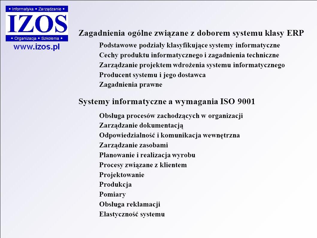 Zagadnienia ogólne związane z doborem systemu klasy ERP Podstawowe podziały klasyfikujące systemy informatyczne Cechy produktu informatycznego i zagadnienia techniczne Zarządzanie projektem wdrożenia systemu informatycznego Producent systemu i jego dostawca Zagadnienia prawne Systemy informatyczne a wymagania ISO 9001 Obsługa procesów zachodzących w organizacji Zarządzanie dokumentacją Odpowiedzialność i komunikacja wewnętrzna Zarządzanie zasobami Planowanie i realizacja wyrobu Procesy związane z klientem Projektowanie Produkcja Pomiary Obsługa reklamacji Elastyczność systemu
