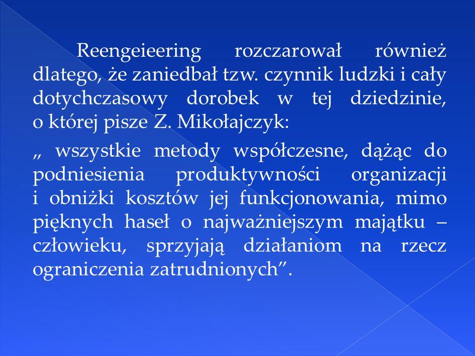 Reengeieering rozczarował również dlatego, że zaniedbał tzw. czynnik ludzki i cały dotychczasowy dorobek w tej dziedzinie, o której pisze Z. Mikołajcz