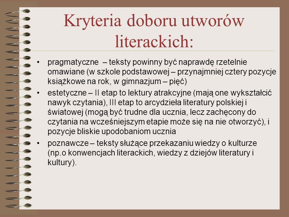 Kryteria doboru utworów literackich: pragmatyczne – teksty powinny być naprawdę rzetelnie omawiane (w szkole podstawowej – przynajmniej cztery pozycje książkowe na rok, w gimnazjum – pięć) estetyczne – II etap to lektury atrakcyjne (mają one wykształcić nawyk czytania), III etap to arcydzieła literatury polskiej i światowej (mogą być trudne dla ucznia, lecz zachęcony do czytania na wcześniejszym etapie może się na nie otworzyć), i pozycje bliskie upodobaniom ucznia poznawcze – teksty służące przekazaniu wiedzy o kulturze (np.o konwencjach literackich, wiedzy z dziejów literatury i kultury).