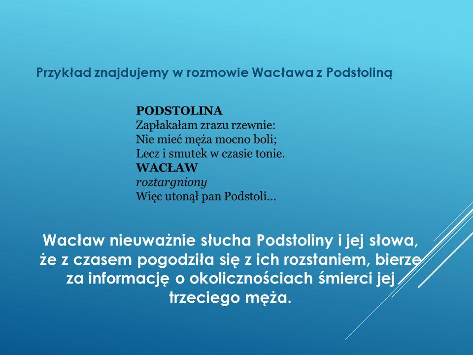 Wacław nieuważnie słucha Podstoliny i jej słowa, że z czasem pogodziła się z ich rozstaniem, bierze za informację o okolicznościach śmierci jej trzeci