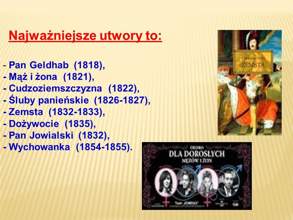 Najważniejsze utwory to: - Pan Geldhab (1818), - Mąż i żona (1821), - Cudzoziemszczyzna (1822), - Śluby panieńskie (1826-1827), - Zemsta (1832-1833), - Dożywocie (1835), - Pan Jowialski (1832), - Wychowanka (1854-1855).