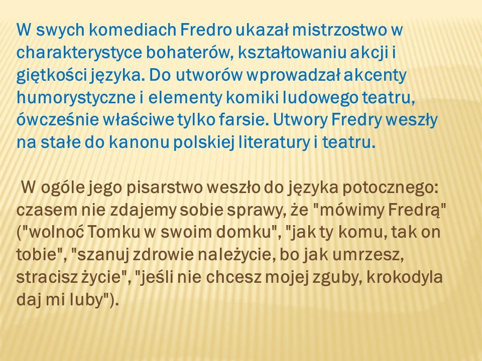 W swych komediach Fredro ukazał mistrzostwo w charakterystyce bohaterów, kształtowaniu akcji i giętkości języka.