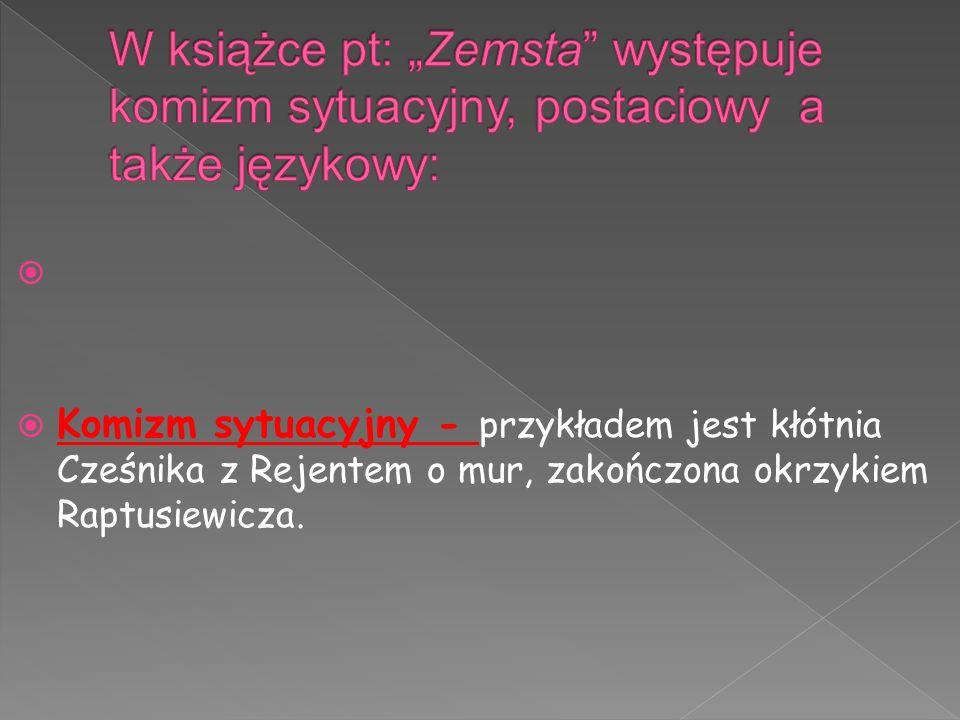  Komizm sytuacyjny - przykładem jest kłótnia Cześnika z Rejentem o mur, zakończona okrzykiem Raptusiewicza.
