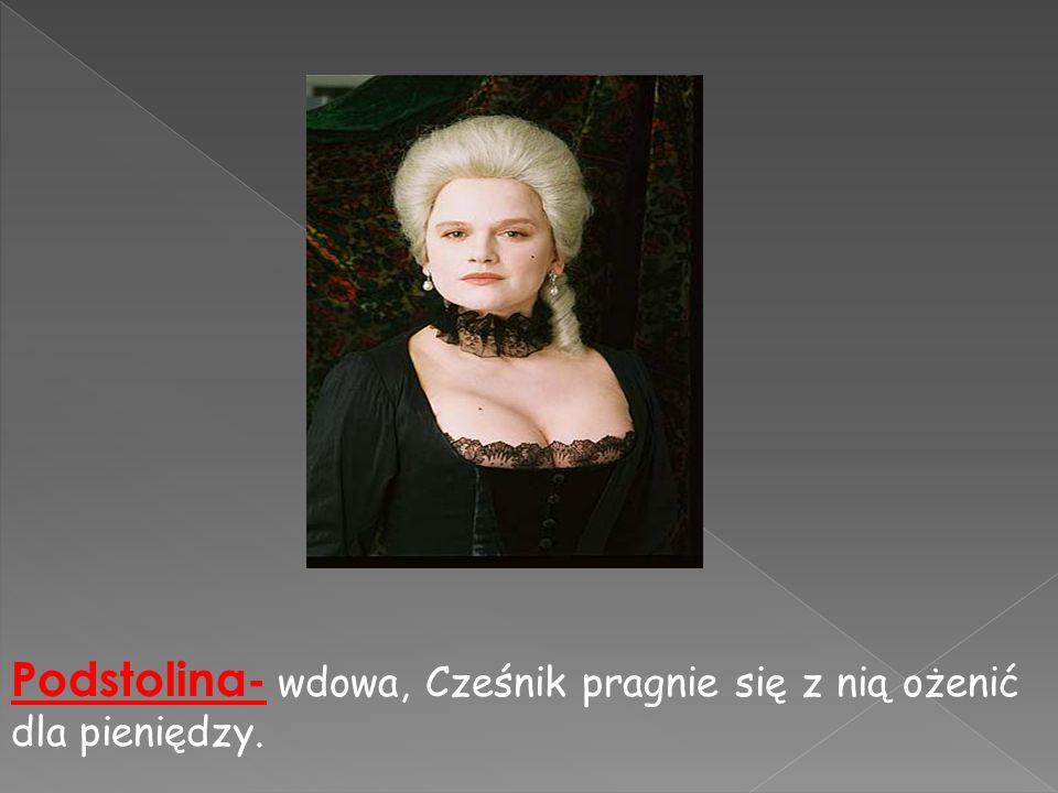 Podstolina- wdowa, Cześnik pragnie się z nią ożenić dla pieniędzy.