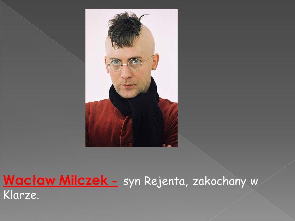 Wacław Milczek - syn Rejenta, zakochany w Klarze.