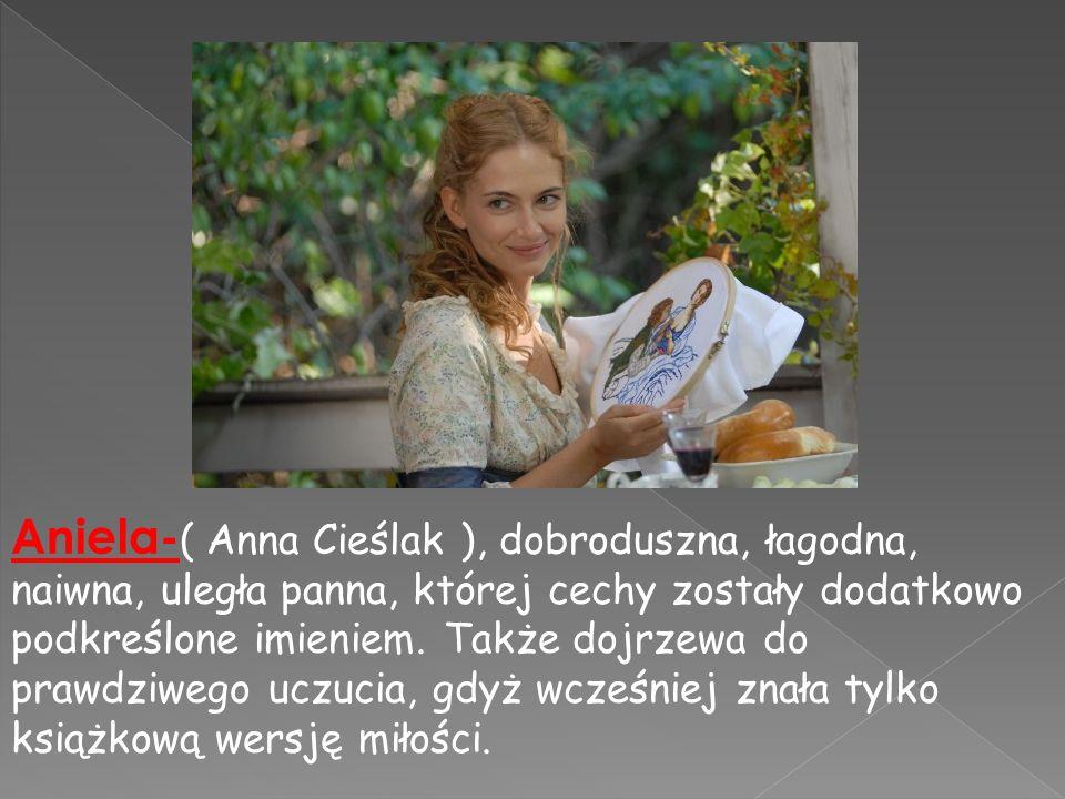 Aniela- ( Anna Cieślak ), dobroduszna, łagodna, naiwna, uległa panna, której cechy zostały dodatkowo podkreślone imieniem. Także dojrzewa do prawdziwe