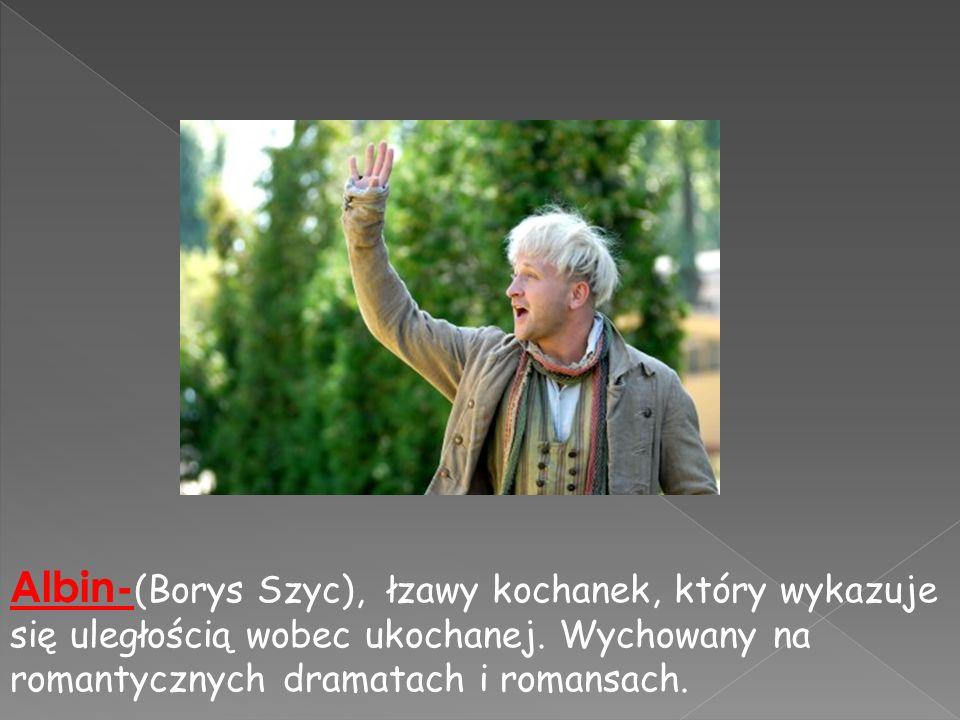 Albin- (Borys Szyc), łzawy kochanek, który wykazuje się uległością wobec ukochanej. Wychowany na romantycznych dramatach i romansach.