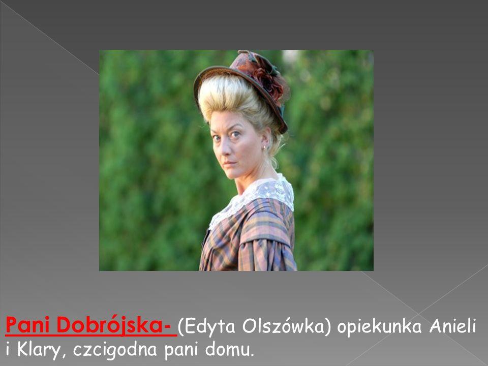 Pani Dobrójska- (Edyta Olszówka) opiekunka Anieli i Klary, czcigodna pani domu.