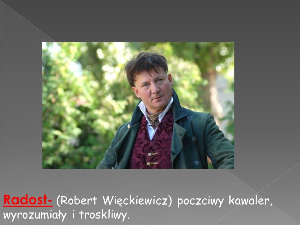 Radost- (Robert Więckiewicz) poczciwy kawaler, wyrozumiały i troskliwy.
