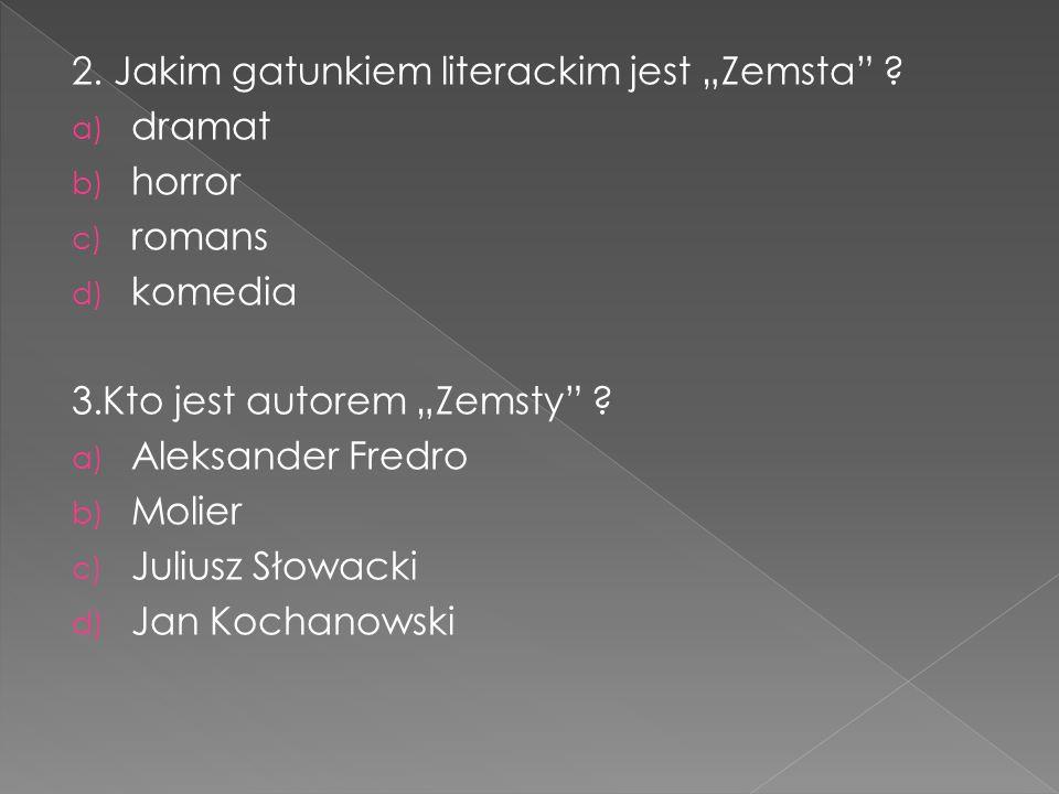 """2. Jakim gatunkiem literackim jest """"Zemsta"""" ? a) dramat b) horror c) romans d) komedia 3.Kto jest autorem """"Zemsty"""" ? a) Aleksander Fredro b) Molier c)"""