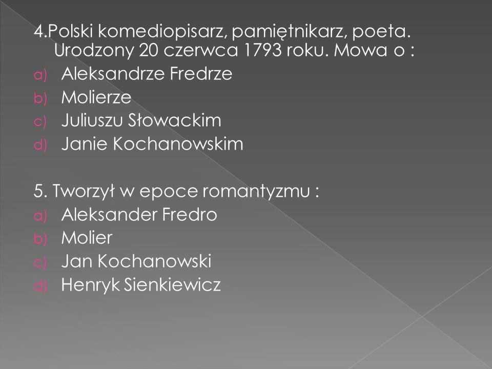4.Polski komediopisarz, pamiętnikarz, poeta. Urodzony 20 czerwca 1793 roku. Mowa o : a) Aleksandrze Fredrze b) Molierze c) Juliuszu Słowackim d) Janie