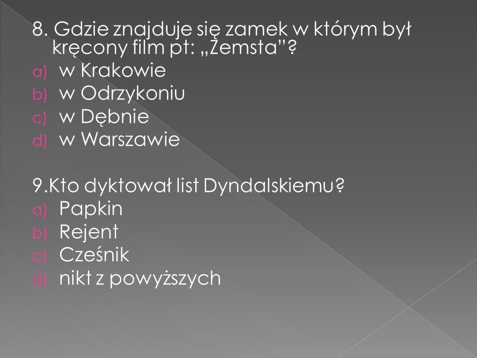 """8. Gdzie znajduje się zamek w którym był kręcony film pt: """"Zemsta""""? a) w Krakowie b) w Odrzykoniu c) w Dębnie d) w Warszawie 9.Kto dyktował list Dynda"""