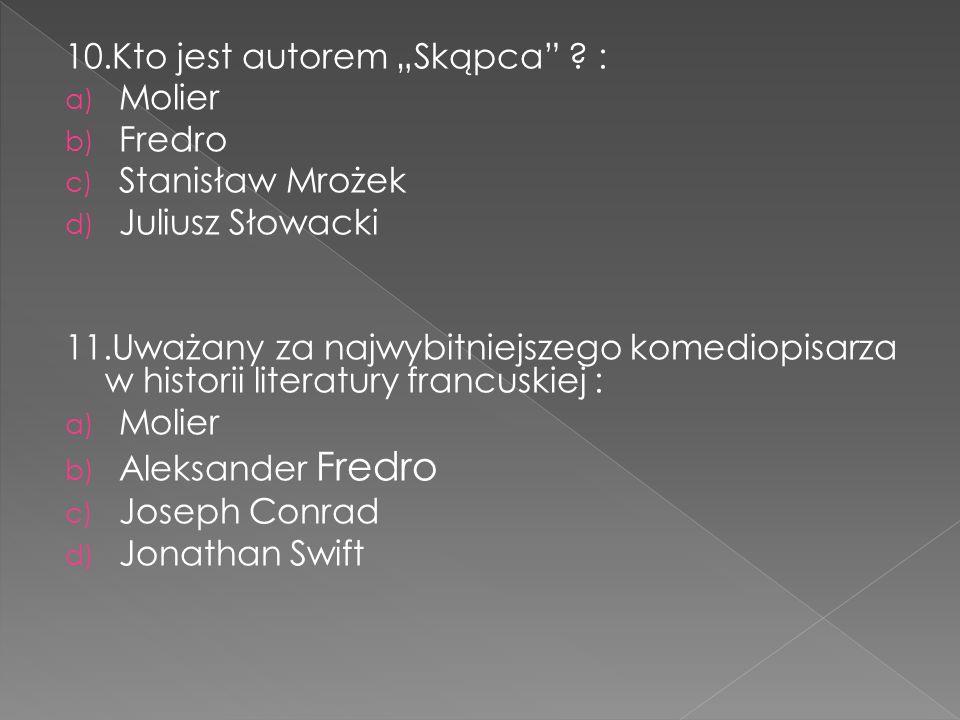 """10.Kto jest autorem """"Skąpca"""" ? : a) Molier b) Fredro c) Stanisław Mrożek d) Juliusz Słowacki 11.Uważany za najwybitniejszego komediopisarza w historii"""