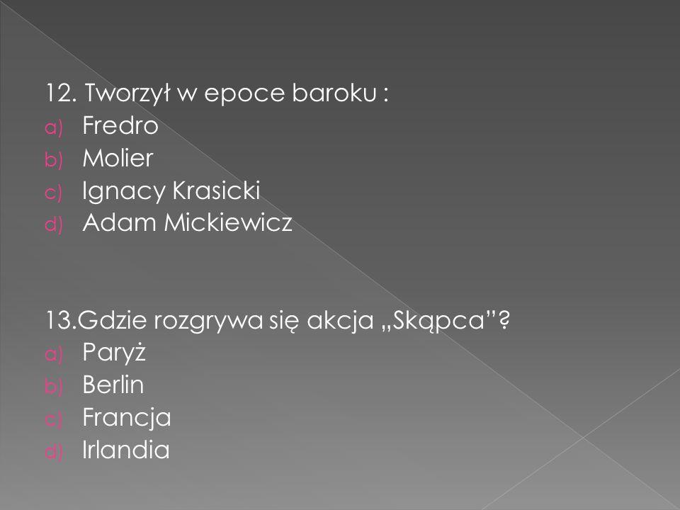 """12. Tworzył w epoce baroku : a) Fredro b) Molier c) Ignacy Krasicki d) Adam Mickiewicz 13.Gdzie rozgrywa się akcja """"Skąpca""""? a) Paryż b) Berlin c) Fra"""