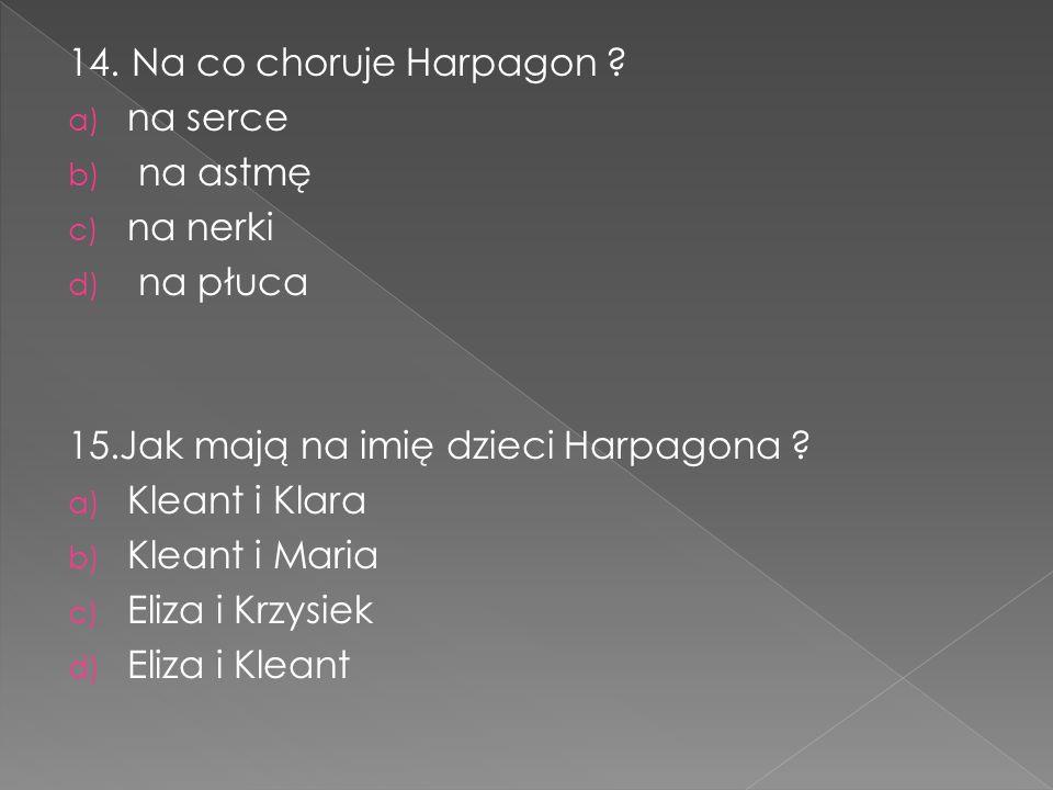 14. Na co choruje Harpagon ? a) na serce b) na astmę c) na nerki d) na płuca 15.Jak mają na imię dzieci Harpagona ? a) Kleant i Klara b) Kleant i Mari