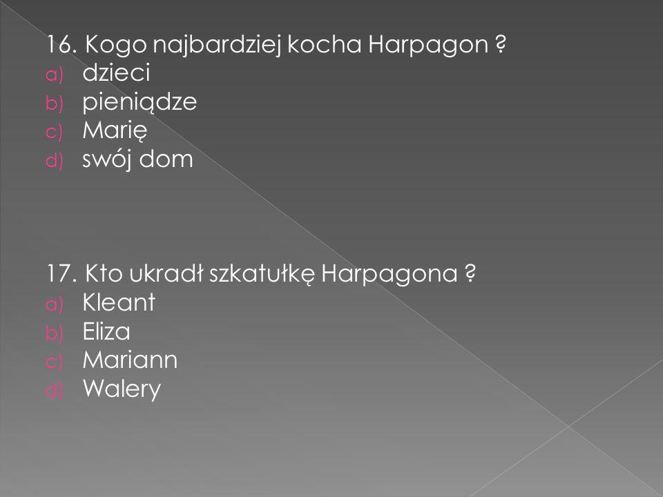 16. Kogo najbardziej kocha Harpagon ? a) dzieci b) pieniądze c) Marię d) swój dom 17. Kto ukradł szkatułkę Harpagona ? a) Kleant b) Eliza c) Mariann d