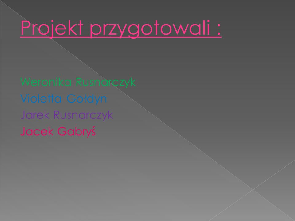Projekt przygotowali : Weronika Rusnarczyk Violetta Gołdyn Jarek Rusnarczyk Jacek Gabryś