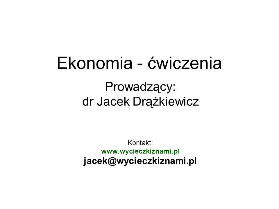 Ekonomia - ćwiczenia Prowadzący: dr Jacek Drążkiewicz Kontakt: www.wycieczkiznami.pl jacek@wycieczkiznami.pl