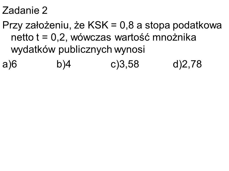 Zadanie 2 Przy założeniu, że KSK = 0,8 a stopa podatkowa netto t = 0,2, wówczas wartość mnożnika wydatków publicznych wynosi a)6 b)4 c)3,58 d)2,78