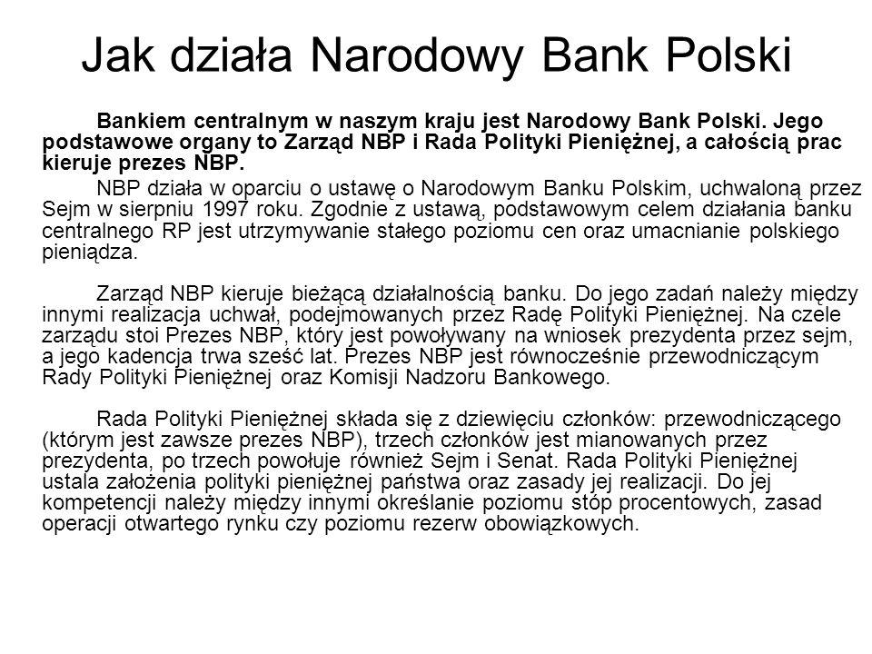 Jak działa Narodowy Bank Polski Bankiem centralnym w naszym kraju jest Narodowy Bank Polski. Jego podstawowe organy to Zarząd NBP i Rada Polityki Pien