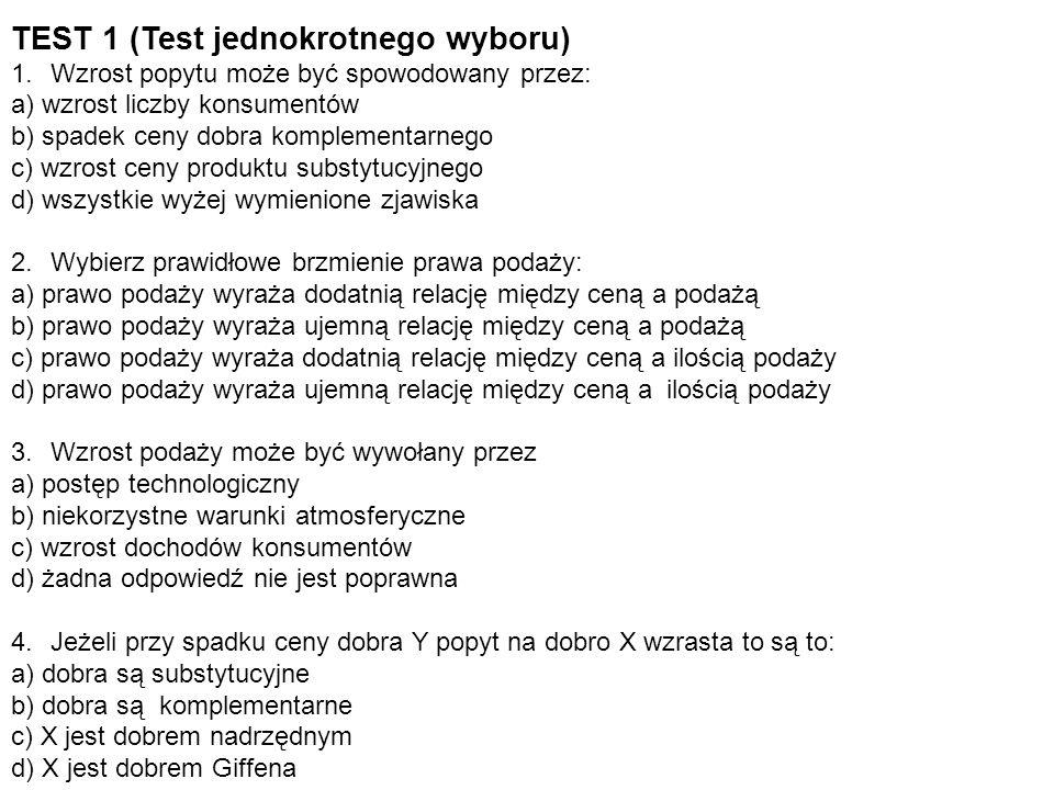 TEST 1 (Test jednokrotnego wyboru) 1.Wzrost popytu może być spowodowany przez: a) wzrost liczby konsumentów b) spadek ceny dobra komplementarnego c) w