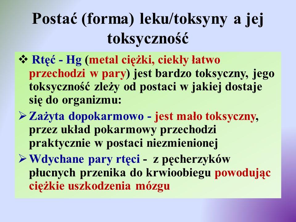 Postać (forma) leku/toksyny a jej toksyczność  Rtęć - Hg (metal ciężki, ciekły łatwo przechodzi w pary) jest bardzo toksyczny, jego toksyczność zleży