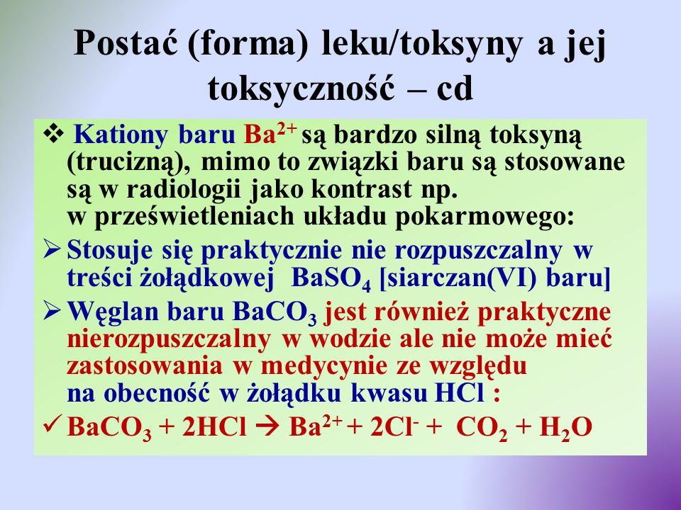 Postać (forma) leku/toksyny a jej toksyczność – cd  Kationy baru Ba 2+ są bardzo silną toksyną (trucizną), mimo to związki baru są stosowane są w rad