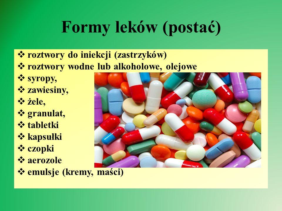 Formy leków (postać)  roztwory do iniekcji (zastrzyków)  roztwory wodne lub alkoholowe, olejowe  syropy,  zawiesiny,  żele,  granulat,  tabletki  kapsułki  czopki  aerozole  emulsje (kremy, maści)