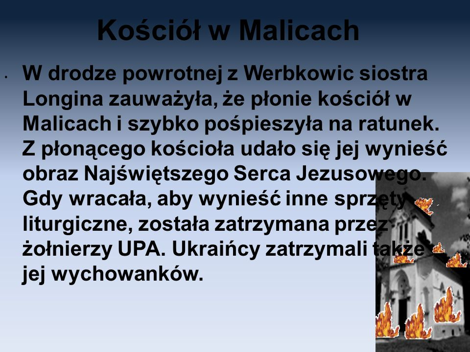 Kościół w Malicach W drodze powrotnej z Werbkowic siostra Longina zauważyła, że płonie kościół w Malicach i szybko pośpieszyła na ratunek. Z płonącego