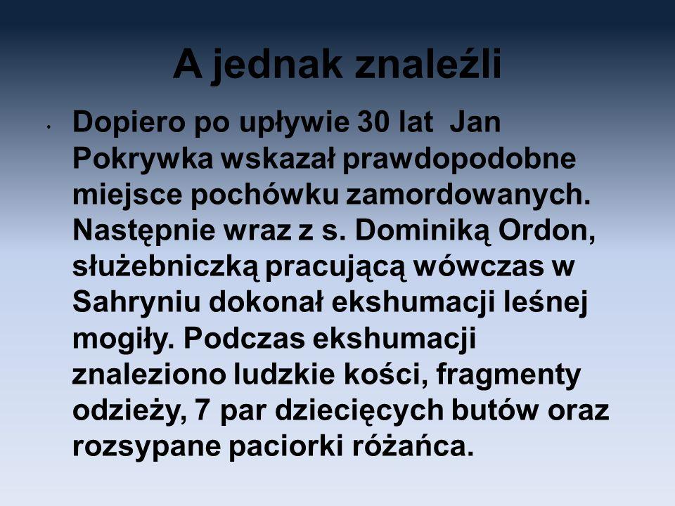 A jednak znaleźli Dopiero po upływie 30 lat Jan Pokrywka wskazał prawdopodobne miejsce pochówku zamordowanych. Następnie wraz z s. Dominiką Ordon, słu