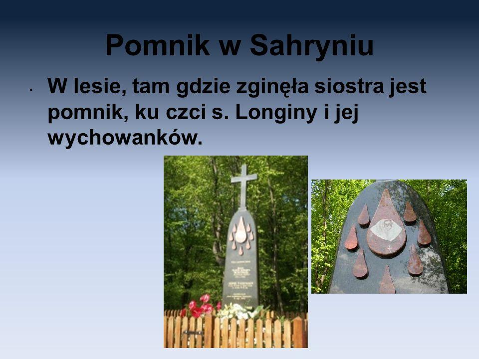 Pomnik w Sahryniu W lesie, tam gdzie zginęła siostra jest pomnik, ku czci s. Longiny i jej wychowanków.
