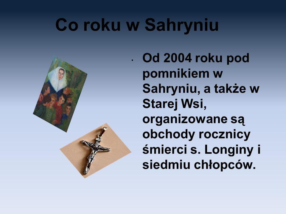 Co roku w Sahryniu Od 2004 roku pod pomnikiem w Sahryniu, a także w Starej Wsi, organizowane są obchody rocznicy śmierci s. Longiny i siedmiu chłopców