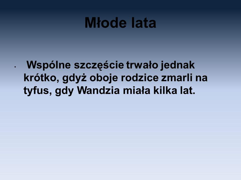 Młode lata Wspólne szczęście trwało jednak krótko, gdyż oboje rodzice zmarli na tyfus, gdy Wandzia miała kilka lat.