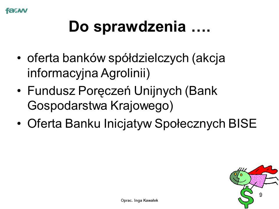 Oprac. Inga Kawałek 9 Do sprawdzenia …. oferta banków spółdzielczych (akcja informacyjna Agrolinii) Fundusz Poręczeń Unijnych (Bank Gospodarstwa Krajo