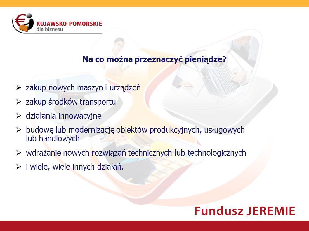 Na co można przeznaczyć pieniądze?  zakup nowych maszyn i urządzeń  zakup środków transportu  działania innowacyjne  budowę lub modernizację obiek