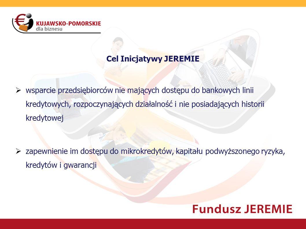Cel Inicjatywy JEREMIE  wsparcie przedsiębiorców nie mających dostępu do bankowych linii kredytowych, rozpoczynających działalność i nie posiadającyc