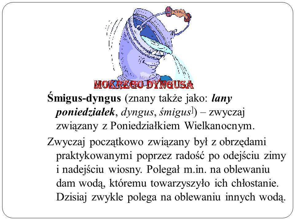 Śmigus-dyngus (znany także jako: lany poniedziałek, dyngus, śmigus ] ) – zwyczaj związany z Poniedziałkiem Wielkanocnym.