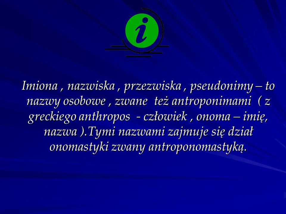 Imiona, nazwiska, przezwiska, pseudonimy – to nazwy osobowe, zwane też antroponimami ( z greckiego anthropos - człowiek, onoma – imię, nazwa ).Tymi nazwami zajmuje się dział onomastyki zwany antroponomastyką.