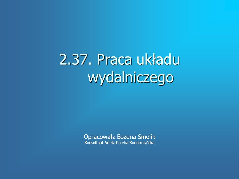 2.37. Praca układu wydalniczego Opracowała Bożena Smolik Konsultant Arleta Poręba-Konopczyńska