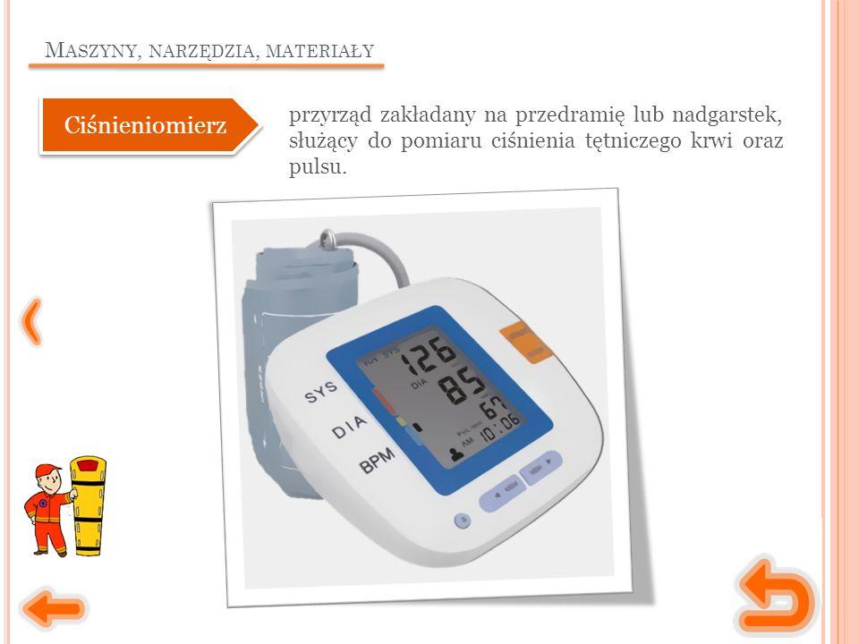 M ASZYNY, NARZĘDZIA, MATERIAŁY przyrząd zakładany na przedramię lub nadgarstek, służący do pomiaru ciśnienia tętniczego krwi oraz pulsu. Ciśnieniomier