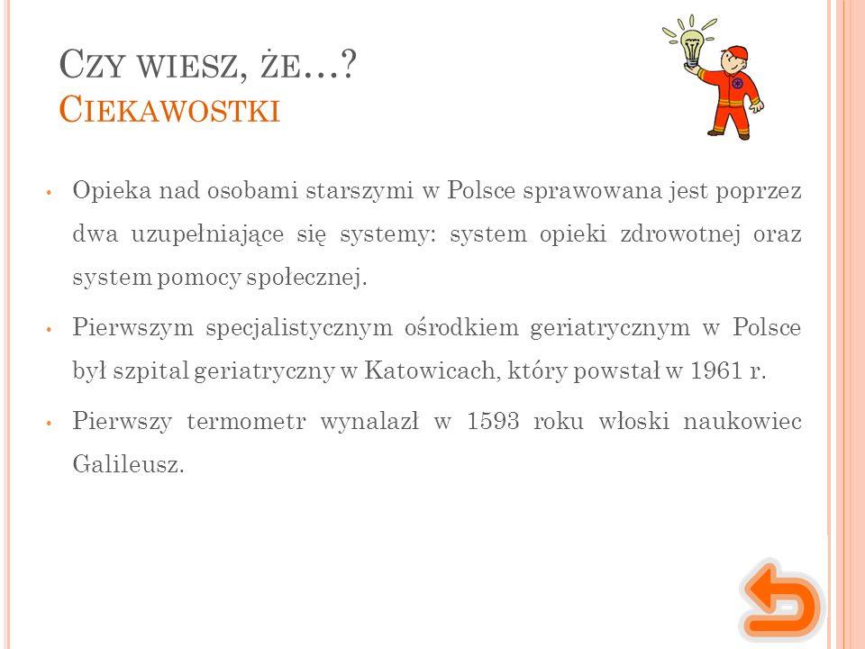 C ZY WIESZ, ŻE …? C IEKAWOSTKI Opieka nad osobami starszymi w Polsce sprawowana jest poprzez dwa uzupełniające się systemy: system opieki zdrowotnej o