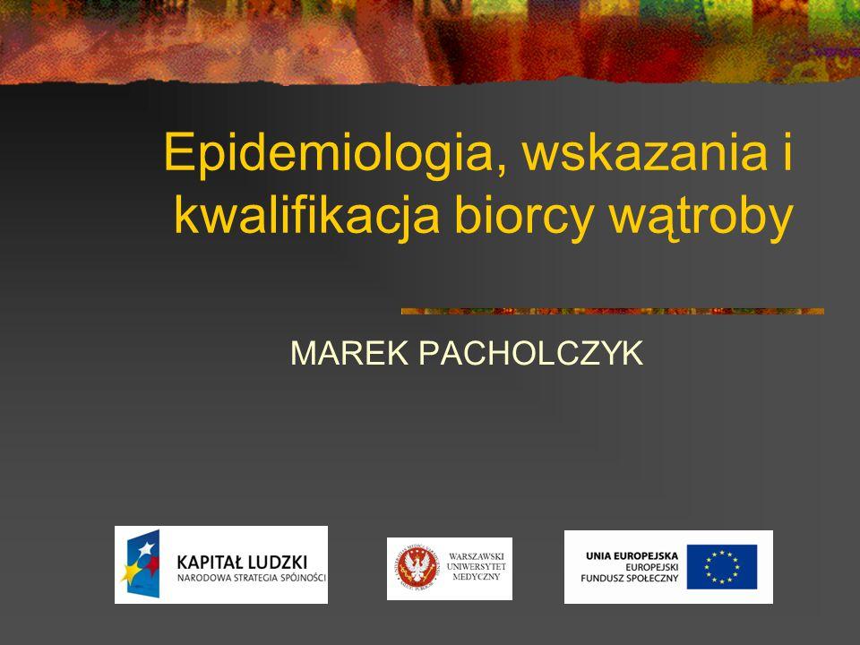 Epidemiologia, wskazania i kwalifikacja biorcy wątroby MAREK PACHOLCZYK