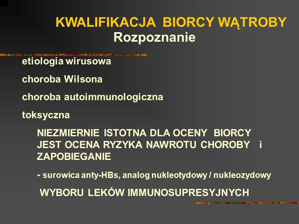 KWALIFIKACJA BIORCY WĄTROBY etiologia wirusowa choroba Wilsona choroba autoimmunologiczna toksyczna NIEZMIERNIE ISTOTNA DLA OCENY BIORCY JEST OCENA RY