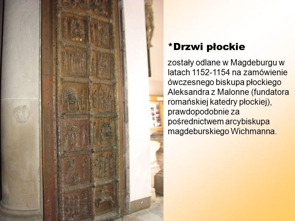 *Drzwi płockie zostały odlane w Magdeburgu w latach 1152-1154 na zamówienie ówczesnego biskupa płockiego Aleksandra z Malonne (fundatora romańskiej katedry płockiej), prawdopodobnie za pośrednictwem arcybiskupa magdeburskiego Wichmanna.