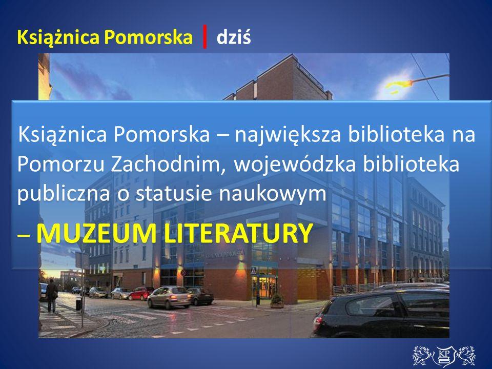 Książnica Pomorska – największa biblioteka na Pomorzu Zachodnim, wojewódzka biblioteka publiczna o statusie naukowym – MUZEUM LITERATURY Książnica Pomorska – największa biblioteka na Pomorzu Zachodnim, wojewódzka biblioteka publiczna o statusie naukowym – MUZEUM LITERATURY Książnica Pomorska | dziś