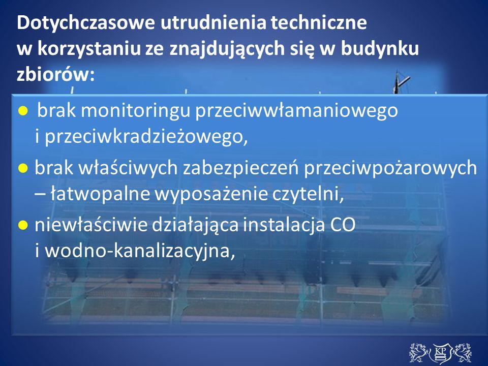 Dotychczasowe utrudnienia techniczne w korzystaniu ze znajdujących się w budynku zbiorów: ● brak monitoringu przeciwwłamaniowego i przeciwkradzieżowego, ● brak właściwych zabezpieczeń przeciwpożarowych – łatwopalne wyposażenie czytelni, ● niewłaściwie działająca instalacja CO i wodno-kanalizacyjna, ● brak monitoringu przeciwwłamaniowego i przeciwkradzieżowego, ● brak właściwych zabezpieczeń przeciwpożarowych – łatwopalne wyposażenie czytelni, ● niewłaściwie działająca instalacja CO i wodno-kanalizacyjna,
