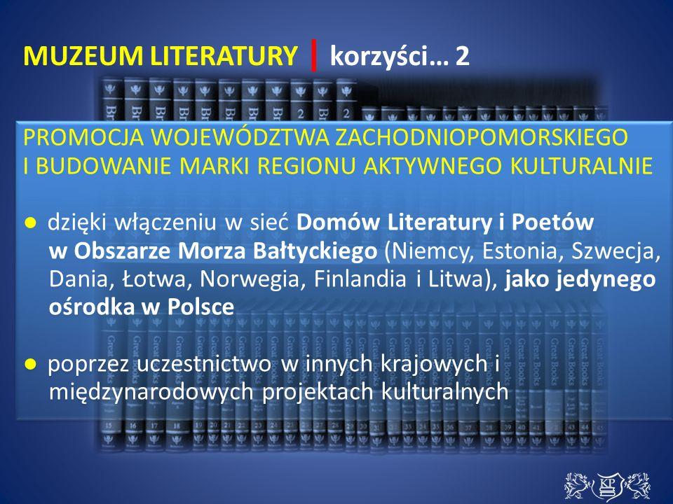 MUZEUM LITERATURY | korzyści… 2 PROMOCJA WOJEWÓDZTWA ZACHODNIOPOMORSKIEGO I BUDOWANIE MARKI REGIONU AKTYWNEGO KULTURALNIE ● dzięki włączeniu w sieć Domów Literatury i Poetów w Obszarze Morza Bałtyckiego (Niemcy, Estonia, Szwecja, Dania, Łotwa, Norwegia, Finlandia i Litwa), jako jedynego ośrodka w Polsce ● poprzez uczestnictwo w innych krajowych i międzynarodowych projektach kulturalnych PROMOCJA WOJEWÓDZTWA ZACHODNIOPOMORSKIEGO I BUDOWANIE MARKI REGIONU AKTYWNEGO KULTURALNIE ● dzięki włączeniu w sieć Domów Literatury i Poetów w Obszarze Morza Bałtyckiego (Niemcy, Estonia, Szwecja, Dania, Łotwa, Norwegia, Finlandia i Litwa), jako jedynego ośrodka w Polsce ● poprzez uczestnictwo w innych krajowych i międzynarodowych projektach kulturalnych