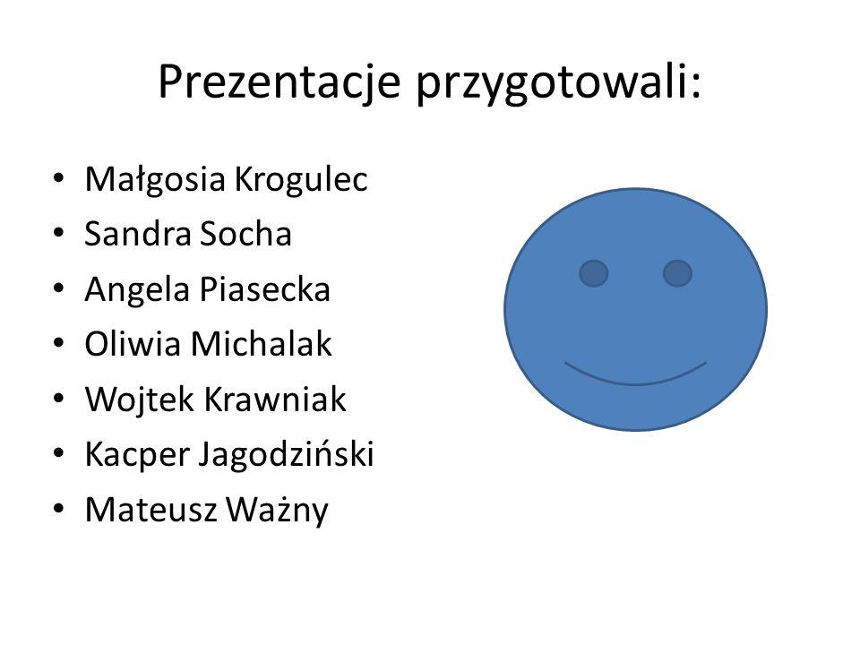 Prezentacje przygotowali: Małgosia Krogulec Sandra Socha Angela Piasecka Oliwia Michalak Wojtek Krawniak Kacper Jagodziński Mateusz Ważny