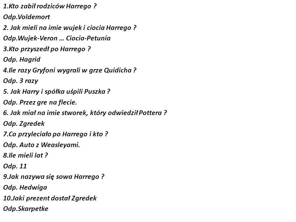 1.Kto zabił rodziców Harrego .Odp.Voldemort 2. Jak mieli na imie wujek i ciocia Harrego .