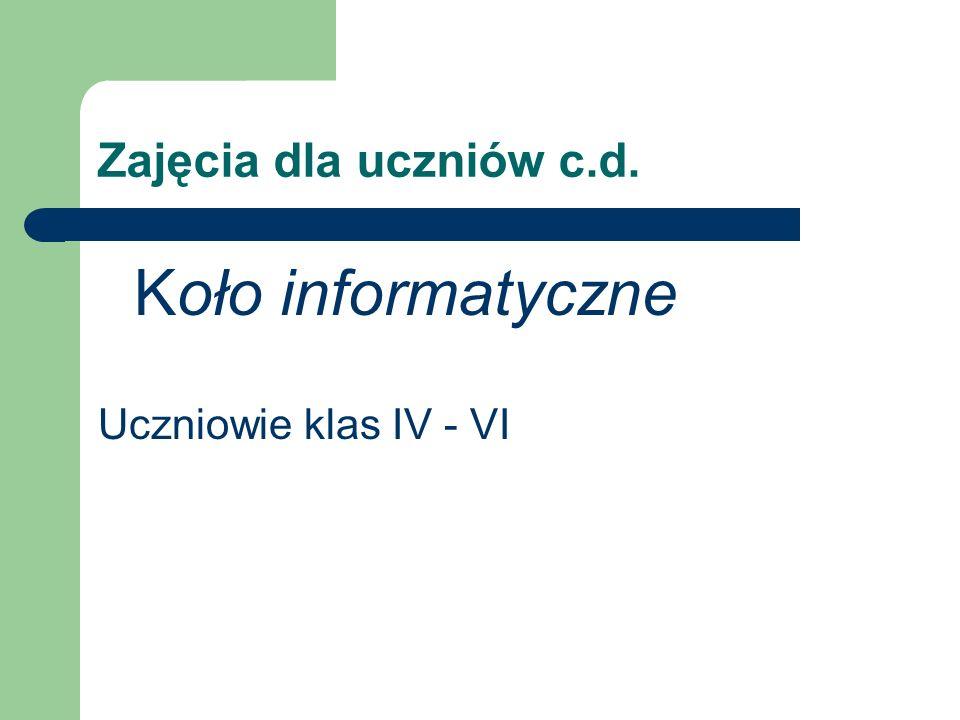 Zajęcia dla uczniów c.d. Koło informatyczne Uczniowie klas IV - VI